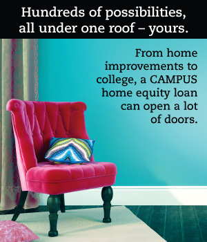 Hundreds of possibilities, all under one roof - yours. From home improvements to college, a CAMPUS home equity loan can open a lot of doors.